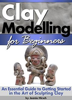Clay Modelling for Beginners: An Essential Guide to Getting Started in the Art of Sculpting Clay, great hobby for everyone,,even grandparents Make great memories.