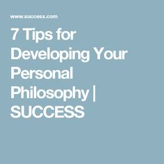 7 Tips for Developing Your Personal Philosophy | SUCCESS