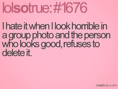 I hate it when I look horrible in a group photo and the person who looks good, refuses to delete it.