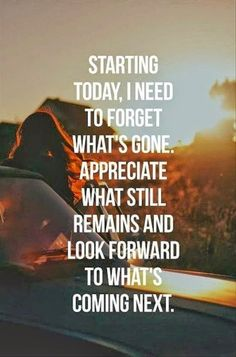 Starting today, i need to forget whats gone.Appreciate what still reminds and look forwards to whats coming next.