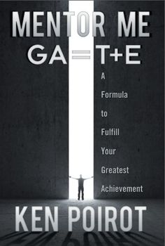 Mythical Books: Mentor Me: GA=T+E—A Formula to Fulfill Your Greatest Achievement by Ken Poirot  Science and Metaphysics Begin to Collide