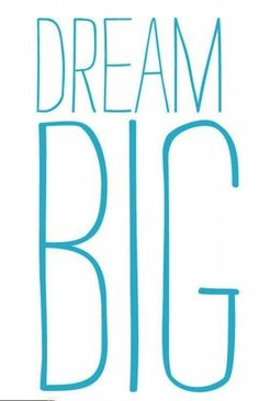 I wish ALWAYS dream big!