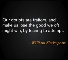 Our doubts are traitors, and make us lose the good we oft might win, by fearing to attempt. ― William Shakespeare #William_Shakespeare #Words_of_Wisdom #Quote