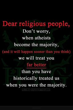 Don't worry when atheists become the majority, we will treat you far better than you have historically treated us.