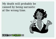 My death will probably be caused by being sarcastic at the wrong time.  Ecard   Read More Funny:    http://wdb.es/?utm_campaign=wdb.es&utm_medium=pinterest&utm_source=pinterst-description&utm_content=&utm_term=