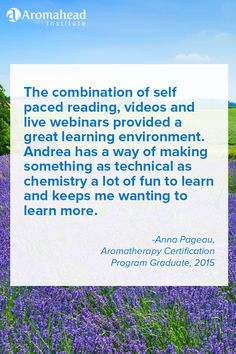 What I loved about Aromahead: The combination of self paced reading, videos and live webinars provided a great learning environment. Andrea has a way of making something as technical as chemistry a lot of fun to learn and keeps me wanting to learn more. http://www.aromahead.com/graduates/anna.pageau