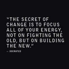 The secret of change is to focus all of your energy, not on fighting the old, but on building the new.... Thoughts?