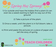 Spring has sprung or is springing...smile emoticon We love this simple way to teach children to love to learn! By having them take pictures of a plant coming out of the ground they are able to connect the story of spring, growth and change. It helps them understand time in a real and concrete way.http://zebecs.com