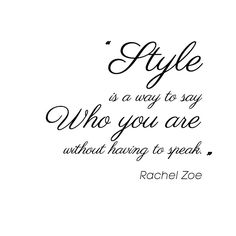 Style is a way to say WHO YOU ARE without having to speak. rachelzoe