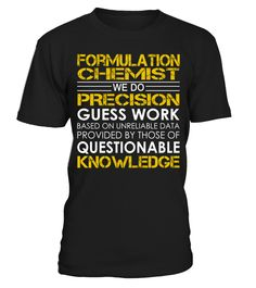 Formulation Chemist - We Do Precision Guess Work   => Check out this shirt by clicking the image, have fun :) Please tag, repin & share with your friends who would love it. #formula1 #formula1shirt #formula1quotes #hoodie #ideas #image #photo #shirt #tshirt #sweatshirt #tee #gift #perfectgift #birthday #Christmas