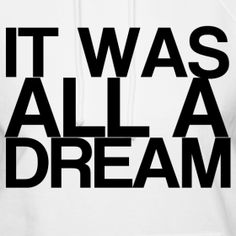 it was all a dream <3