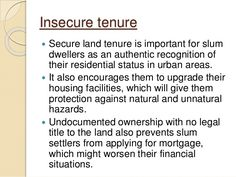 Insecure tenure  Secure land tenure is important for slum dwellers as an authentic recognition of their residential statu...