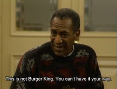 """This is not Burger King.  You can't 'Have It Your Way.'""  - The Cosby Show"