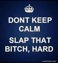 I got quite a few bitches on my list that I would love to slap hard!! Maybe one day I won't keep calm and I'll just knock that bitch out