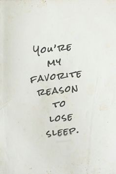 You're my favorite reason to lose sleep…