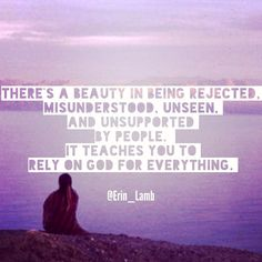 There's a beauty to being rejected, misunderstood, unseen, and unsupported by people. It teaches you to rely on a God for everything. Only God never fails. Only God can complete the human heart. Only He never leaves or forsakes. Only God can tell us who we really are, establish identity, purpose, and give life. Don't look for people to do His job. God=Love.