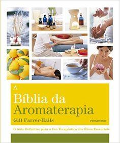 A Bíblia da Aromaterapia: Gill Farrer-Halls, Denise de Carvalho Rocha: Amazon.com.br: Livros