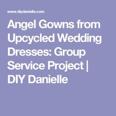 Angel Gowns from Upcycled Wedding Dresses: Group Service Project | DIY Danielle