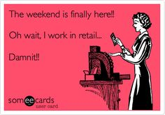 The weekend is finally here!! Oh wait, I work in retail... Damnit!!