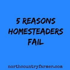 5 Reasons Homesteaders Fail.    Some good points. I find it interesting and not that great that the term Hobby farmer gets tossed around in a negative way though.