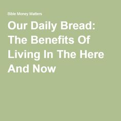 Our Daily Bread: The Benefits Of Living In The Here And Now