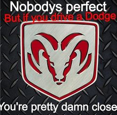 If you drive a Dodge, you're pretty perfect to me. Especially if it's a Cummins Turbo Diesel! Ram Trucks, Dodge Trucks, Diesel Trucks, Cool Trucks, Lifted Trucks, Pickup Trucks, Cummins Turbo Diesel, Dodge Diesel, Lifted Dodge