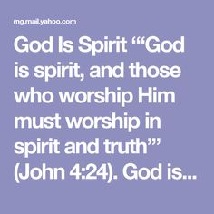 """God Is Spirit  """"'God is spirit, and those who worship Him must worship in spirit and truth'"""" (John 4:24).  God is a person, but He has no physical characteristics.  As we begin our study of God, we must understand first of all that He is a person, not some unknowable cosmic force. In His Word, God is called Father, Shepherd, Friend, Counselor, and many other personal names. God is always referred to as """"He,"""" not """"it."""" He also has personal characteristics: He thinks, acts, feels, and speaks…"""