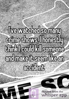 I've watched so many crime shows, I honestly think I could kill someone and make it seem like an accident