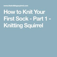 How to Knit Your First Sock - Part 1 - Knitting Squirrel