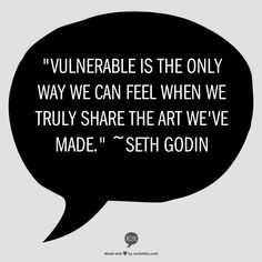 """Vulnerable is the only way we can feel when we truly share the art we've made.""   ~Seth Godin [from ""V is for Vulnerable"" by Seth Godin"