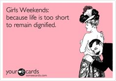 Girls Weekends: because life is too short to remain dignified.