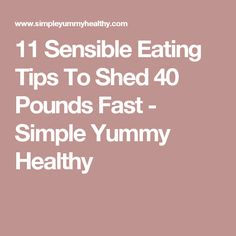11 Sensible Eating Tips To Shed 40 Pounds Fast - Simple Yummy Healthy
