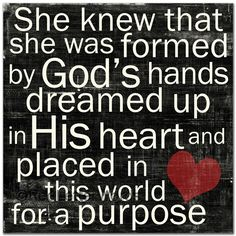 She knew that she was formed by God's hands, dreamed up in His heart and placed in this world for a purpose <3