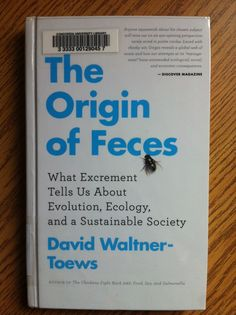 The origin of feces : what excrement tells us about evolution, ecology, and a sustainable society by David Waltner-Toews.