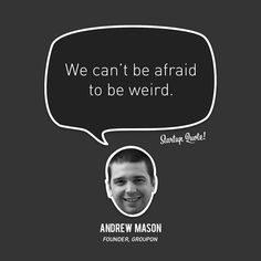 We can't be afraid to be weird.  Andrew Mason  #startupquote #startup #andrewmason #groupon