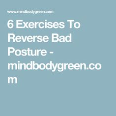 6 Exercises To Reverse Bad Posture - mindbodygreen.com