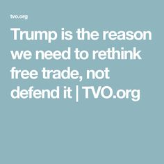 Trump is the reason we need to rethink free trade, not defend it | TVO.org