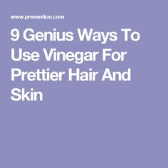 9 Genius Ways To Use Vinegar For Prettier Hair And Skin