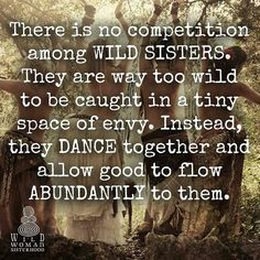 There is no competition among WILD SISTERS ~ they are way too wild to be caught in a tiny space of envy ~ Instead, they DANCE together and allow GOOD to flow ABUNDANTLY to them ༺♡༻ Wild Women Quotes, Woman Quotes, Great Quotes, Me Quotes, Inspirational Quotes, Sister Quotes, Sacred Feminine, Divine Feminine, Free Spirit Quotes