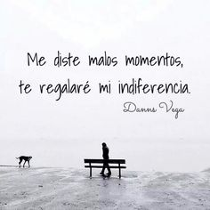 Me diste malos momentos, te regalaré mi indiferencia. #frases #citas
