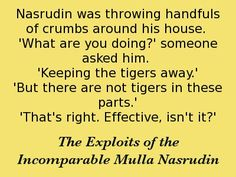 Nasrudin was throwing handfuls of crumbs around his house.' someone asked him. 'Keeping the tigers away.' 'But there are no tigers in these parts. Effective, isn't it?' -The Exploits of the Incomparable Mulla Nasrudin. Sufi, Spiritual Inspiration, Consciousness, Tigers, Spirituality, Wisdom, Funny, Quotes, House