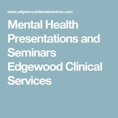 Mental Health Presentations and Seminars Edgewood Clinical Services