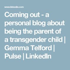 Coming out - a personal blog about being the parent of a transgender child | Gemma Telford | Pulse | LinkedIn Coming Out, Transgender, Parenting, Children, Blog, Going Out, Boys, Kids, Childcare