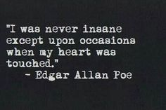 """"""" i was never insane except upon occasions when my heart was touched"""""""