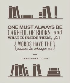 """""""One must always be careful of BOOKS and what is inside them, for words have the power to change us."""" - Cassandra Clare - QUOTES / WORDS *my point to not reading unhealthy garbage that is not pleasing to God! I Love Books, Good Books, Books To Read, My Books, Quotes About Reading Books, Great Quotes, Quotes To Live By, Me Quotes, Inspirational Quotes"""