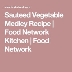 Sauteed Vegetable Medley Recipe | Food Network Kitchen | Food Network