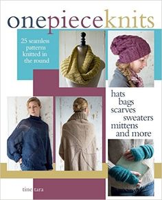 One-Piece Knits: 25 Seamless Patterns Using Knitting in the Round-Hats, Bags, Scarves, Sweaters, Mittens and More: Tine Tara: 9781570767425: Books - Amazon.ca