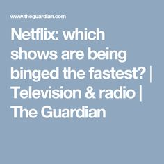 Netflix: which shows are being binged the fastest? | Television & radio | The Guardian