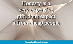 Honesty - Honesty is a very expensive  gift, don't expect it from cheap people
