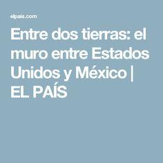 Entre dos tierras: el muro entre Estados Unidos y México | EL PAÍS